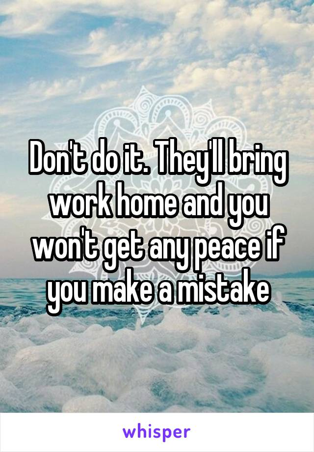 Don't do it. They'll bring work home and you won't get any peace if you make a mistake