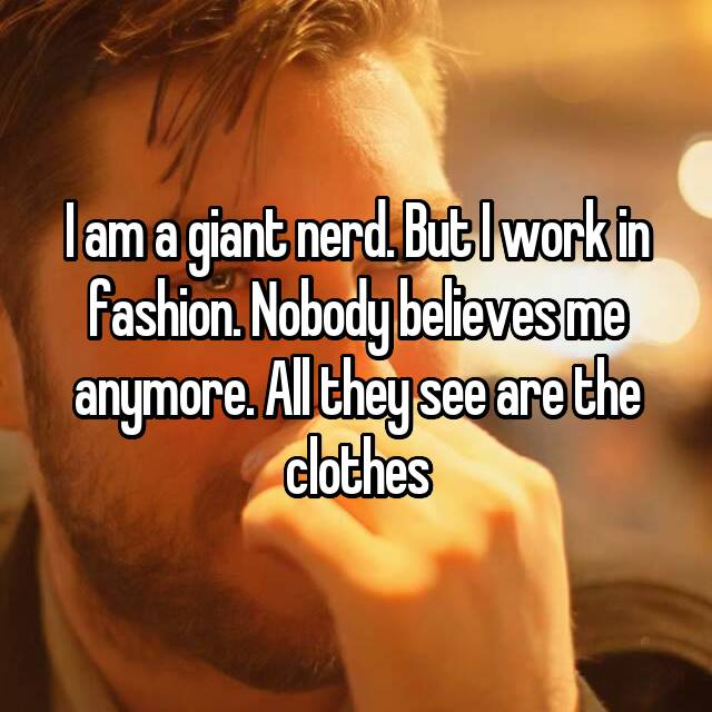 I am a giant nerd. But I work in fashion. Nobody believes me anymore. All they see are the clothes