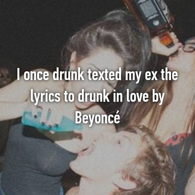I once drunk texted my ex the lyrics to drunk in love by Beyoncé