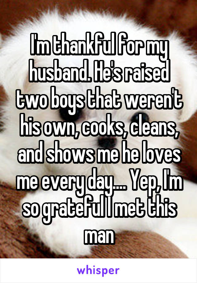 I'm thankful for my husband. He's raised two boys that weren't his own, cooks, cleans, and shows me he loves me every day.... Yep, I'm so grateful I met this man