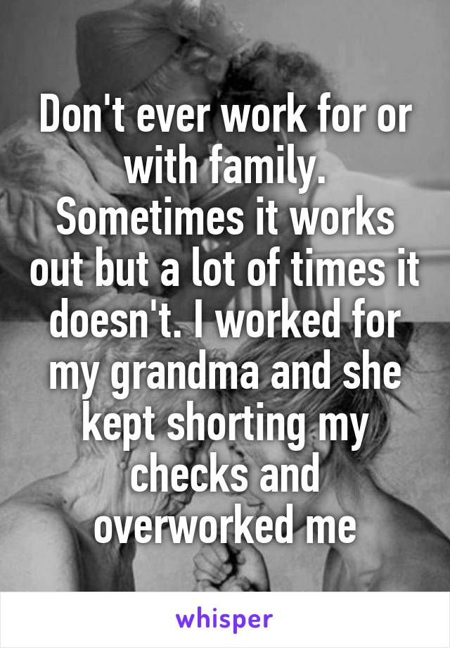 Don't ever work for or with family. Sometimes it works out but a lot of times it doesn't. I worked for my grandma and she kept shorting my checks and overworked me
