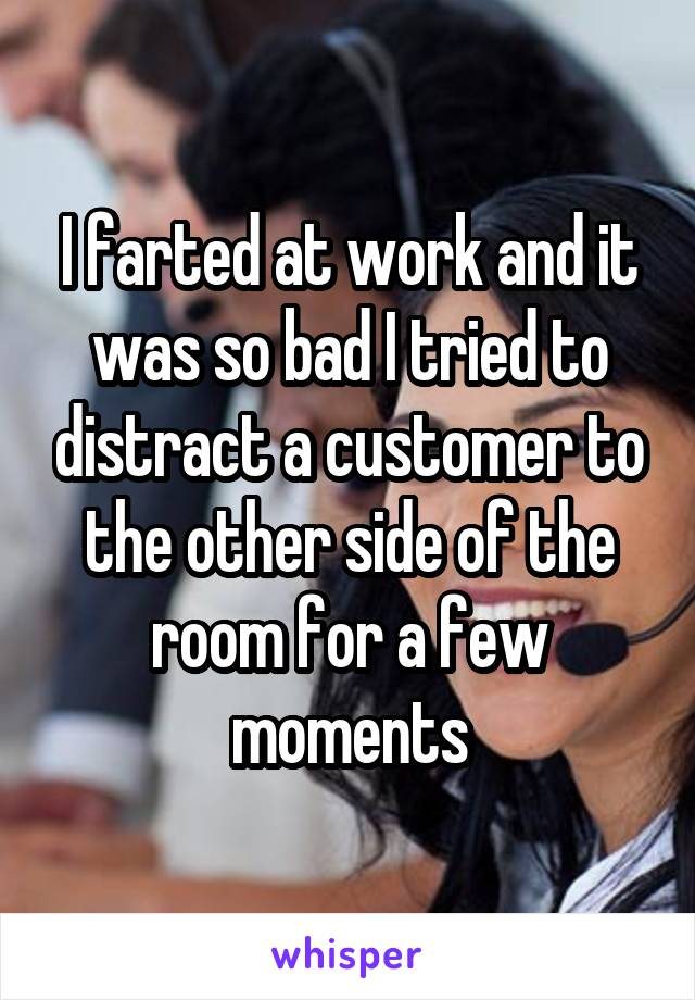I farted at work and it was so bad I tried to distract a customer to the other side of the room for a few moments