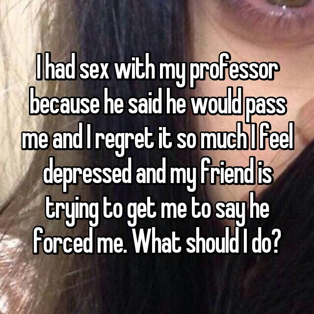 I had sex with my professor because he said he would pass me and I regret it so much I feel depressed and my friend is trying to get me to say he forced me. What should I do?