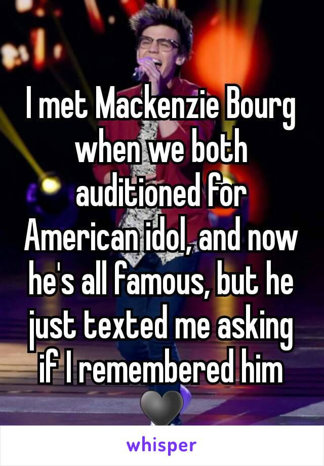 I met Mackenzie Bourg when we both auditioned for American idol, and now he's all famous, but he just texted me asking if I remembered him ♥