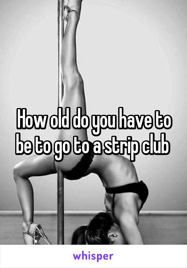 How Old Do You Have To Be To Go To A Strip Club