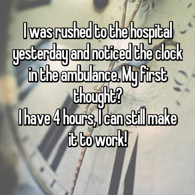 I was rushed to the hospital yesterday and noticed the clock in the ambulance. My first thought? I have 4 hours, I can still make it to work!