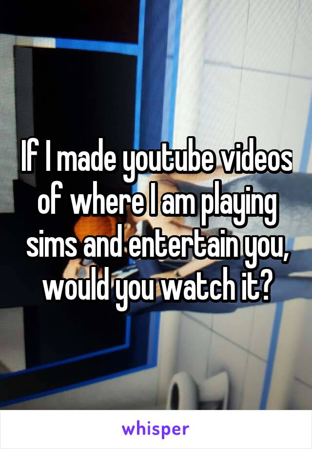 If I made youtube videos of where I am playing sims and entertain you, would you watch it?