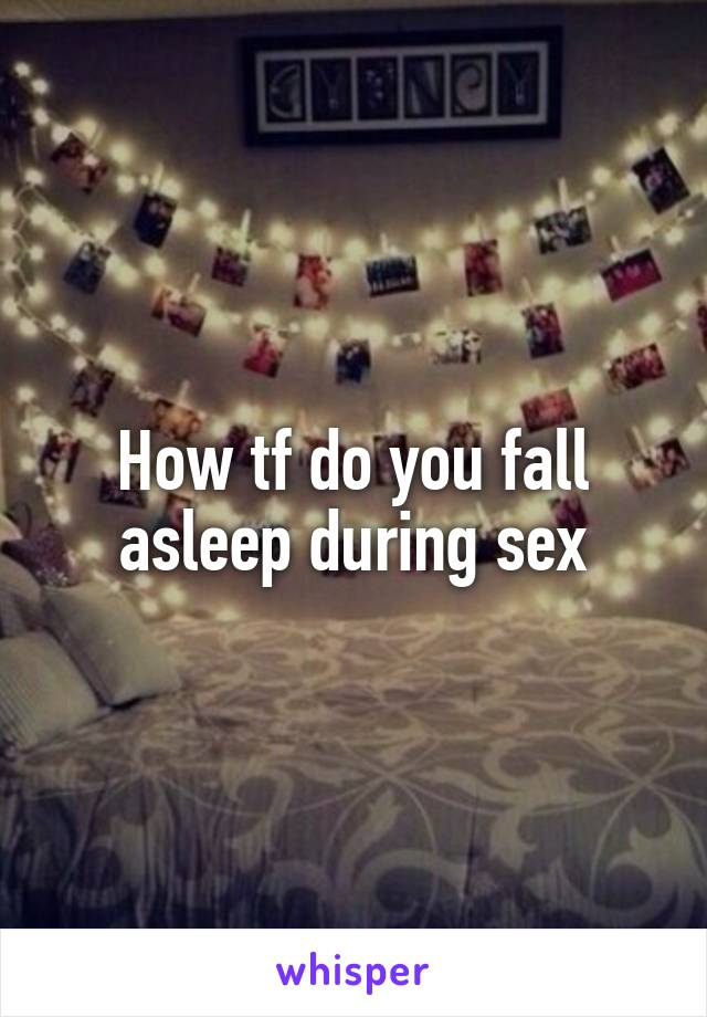 Really. All fall asleep during sex excellent