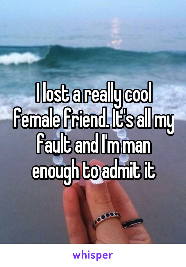I lost a really cool female friend. It's all my fault and I'm man enough to admit it
