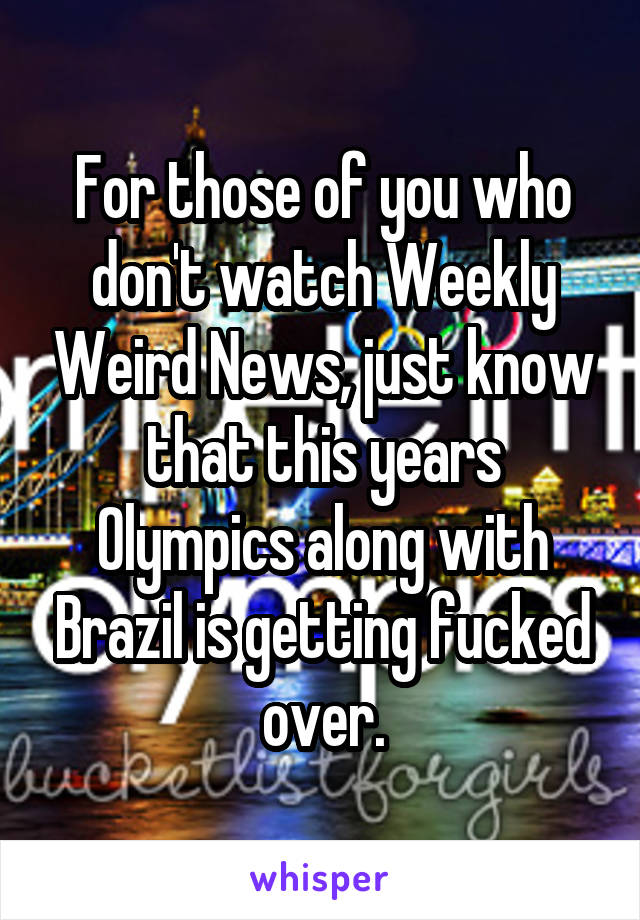 For those of you who don't watch Weekly Weird News, just know that this years Olympics along with Brazil is getting fucked over.