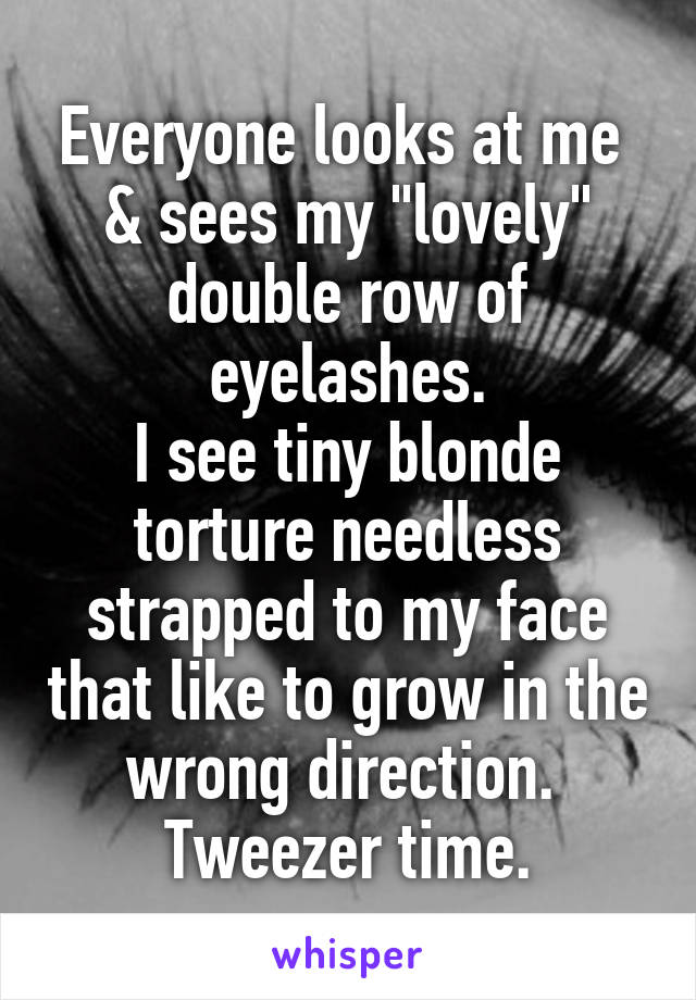 """Everyone looks at me  & sees my """"lovely"""" double row of eyelashes. I see tiny blonde torture needless strapped to my face that like to grow in the wrong direction.  Tweezer time."""