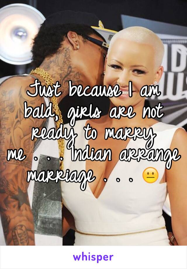 Just because I am bald, girls are not ready to marry me . . . Indian arrange marriage . . . 😐