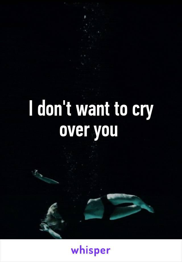 I don't want to cry over you
