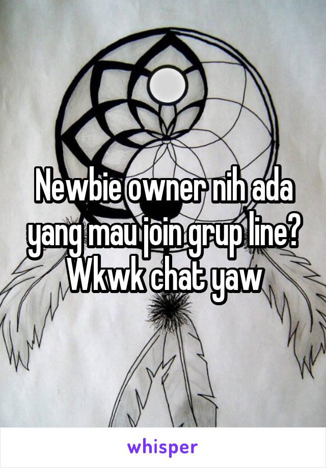 Newbie owner nih ada yang mau join grup line? Wkwk chat yaw