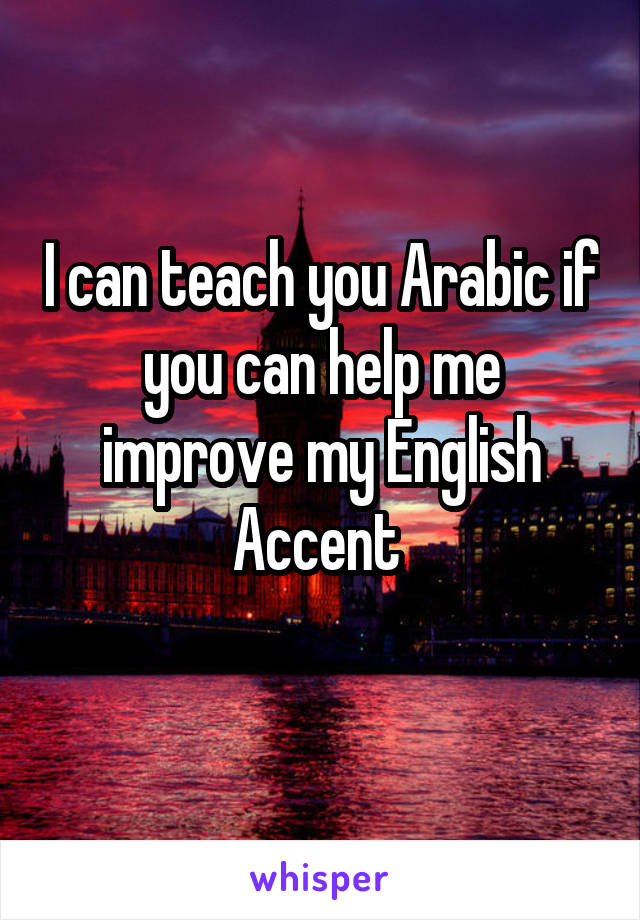 I can teach you Arabic if you can help me improve my English Accent