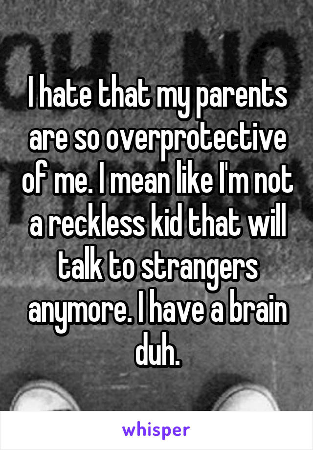 I hate that my parents are so overprotective of me. I mean like I'm not a reckless kid that will talk to strangers anymore. I have a brain duh.