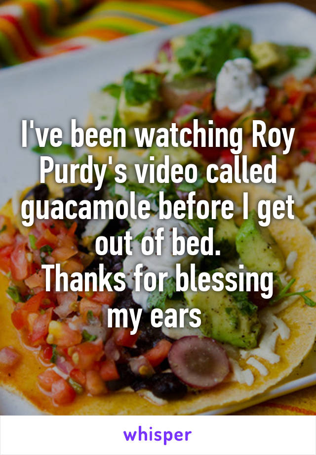 I've been watching Roy Purdy's video called guacamole before I get out of bed. Thanks for blessing my ears