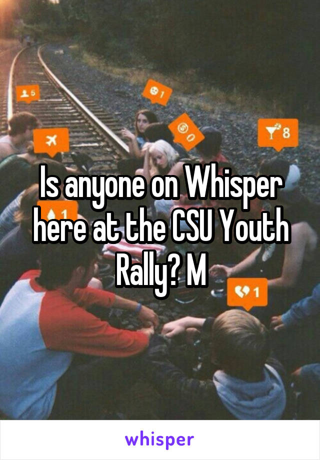 Is anyone on Whisper here at the CSU Youth Rally? M