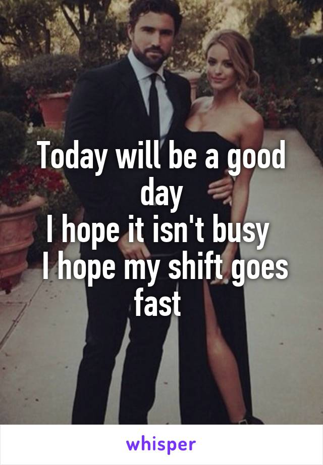 Today will be a good day I hope it isn't busy   I hope my shift goes fast