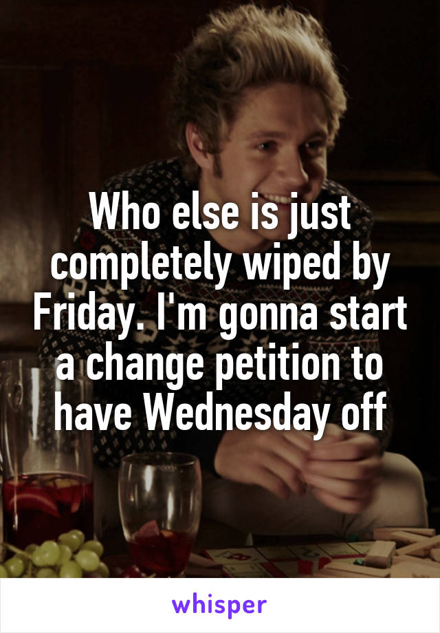 Who else is just completely wiped by Friday. I'm gonna start a change petition to have Wednesday off
