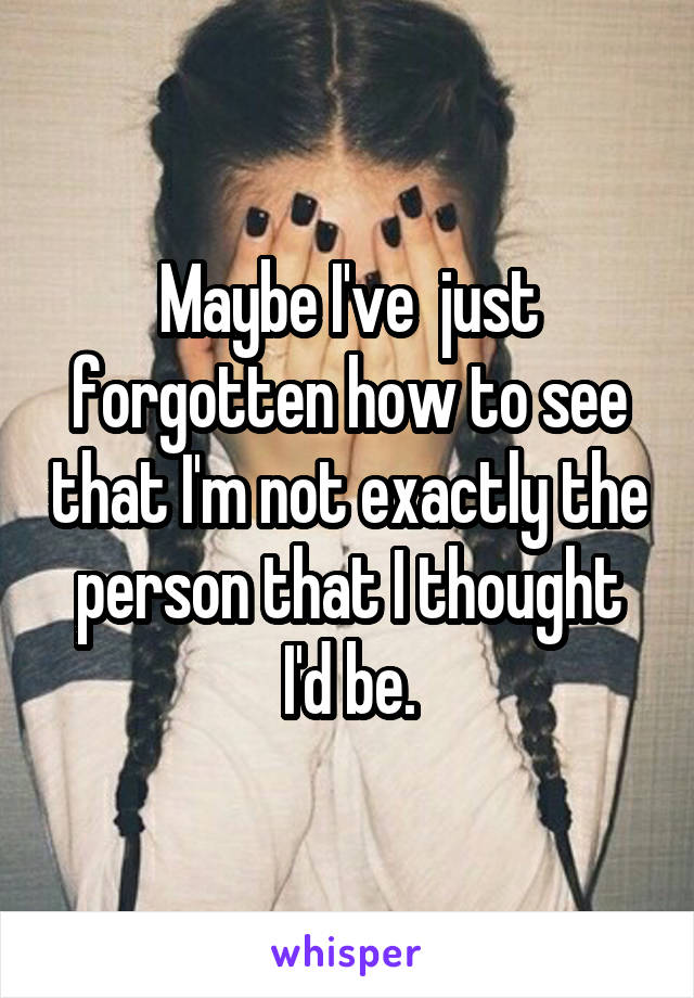 Maybe I've  just forgotten how to see that I'm not exactly the person that I thought I'd be.