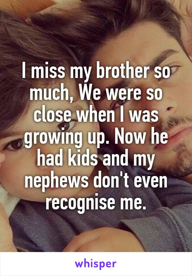 I miss my brother so much, We were so close when I was growing up. Now he had kids and my nephews don't even recognise me.