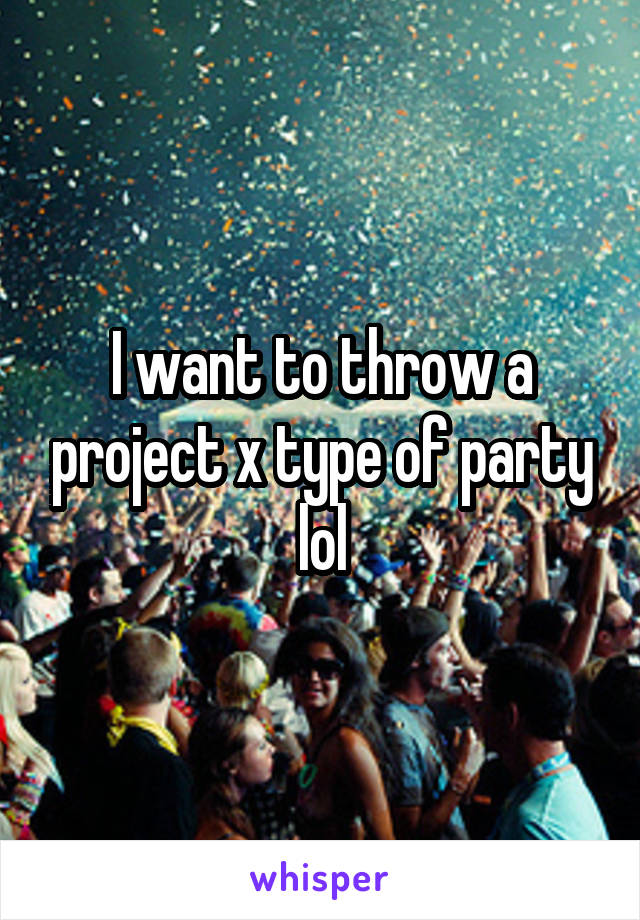 I want to throw a project x type of party lol