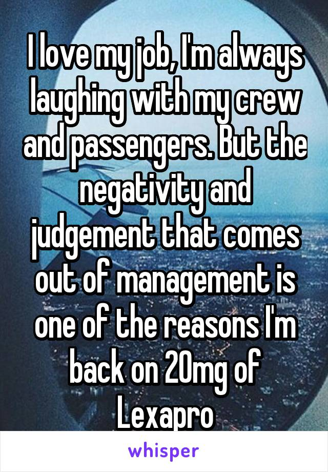 I love my job, I'm always laughing with my crew and passengers. But the negativity and judgement that comes out of management is one of the reasons I'm back on 20mg of Lexapro