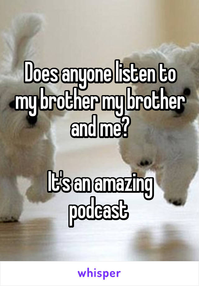 Does anyone listen to my brother my brother and me?  It's an amazing podcast