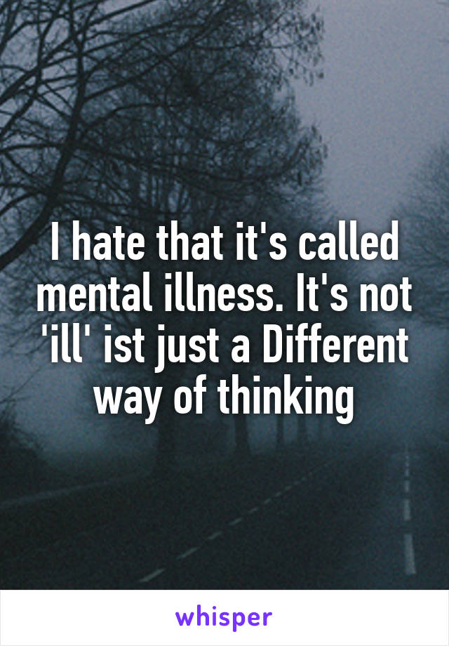 I hate that it's called mental illness. It's not 'ill' ist just a Different way of thinking