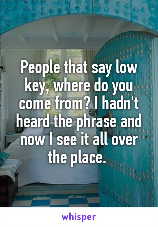 People that say low key, where do you come from? I hadn't heard the phrase and now I see it all over the place.