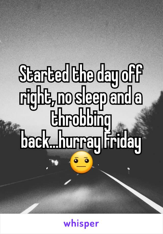 Started the day off right, no sleep and a throbbing back...hurray Friday 😐
