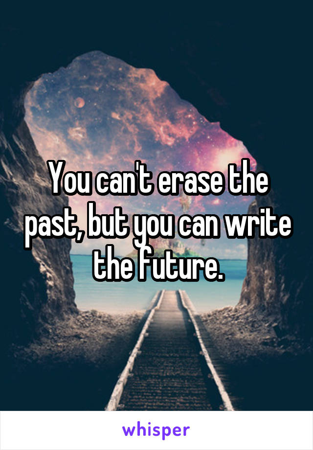 You can't erase the past, but you can write the future.