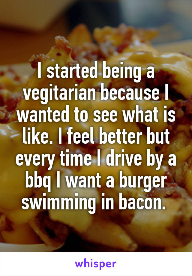 I started being a vegitarian because I wanted to see what is like. I feel better but every time I drive by a bbq I want a burger swimming in bacon.