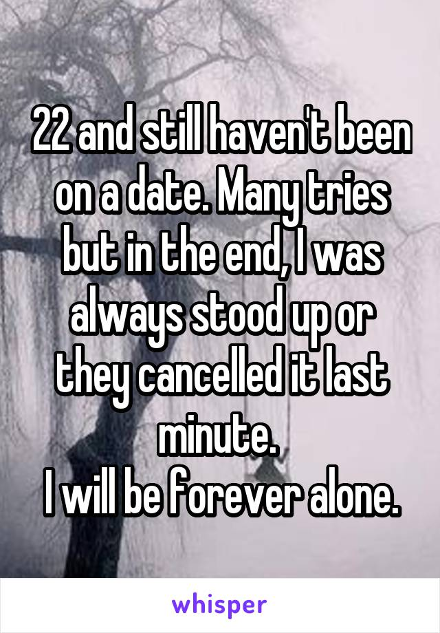 22 and still haven't been on a date. Many tries but in the end, I was always stood up or they cancelled it last minute.  I will be forever alone.