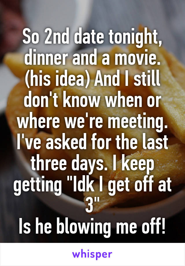 """So 2nd date tonight, dinner and a movie. (his idea) And I still don't know when or where we're meeting. I've asked for the last three days. I keep getting """"Idk I get off at 3"""" Is he blowing me off!"""