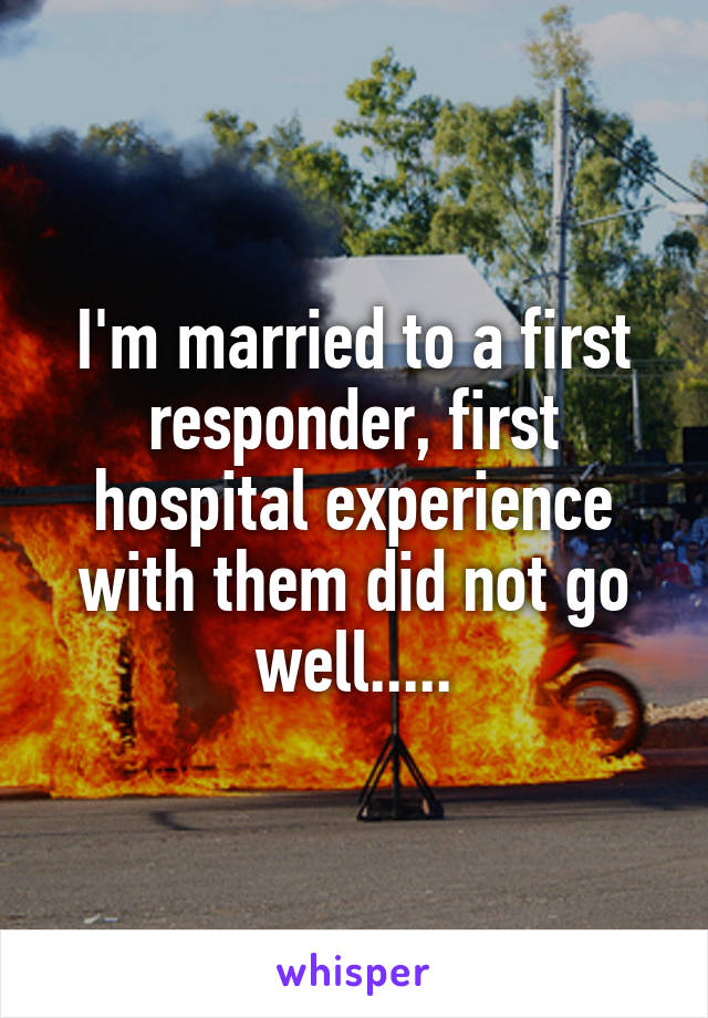 I'm married to a first responder, first hospital experience with them did not go well.....
