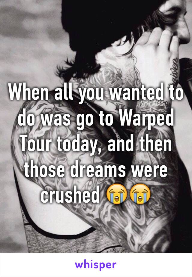 When all you wanted to do was go to Warped Tour today, and then those dreams were crushed 😭😭