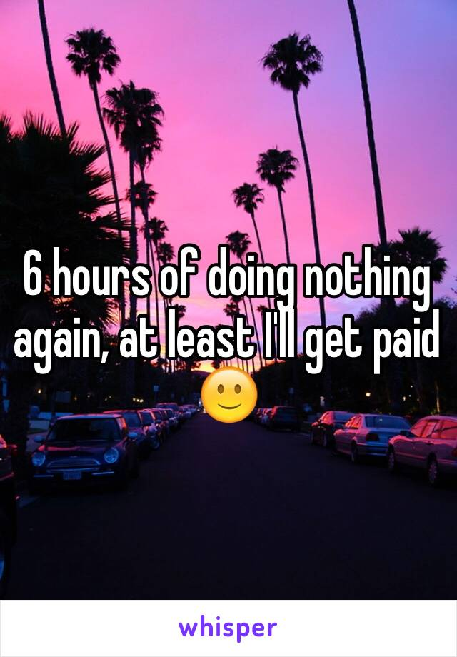 6 hours of doing nothing again, at least I'll get paid 🙂