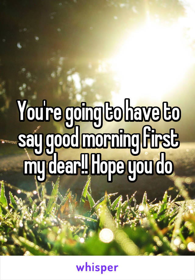You're going to have to say good morning first my dear!! Hope you do