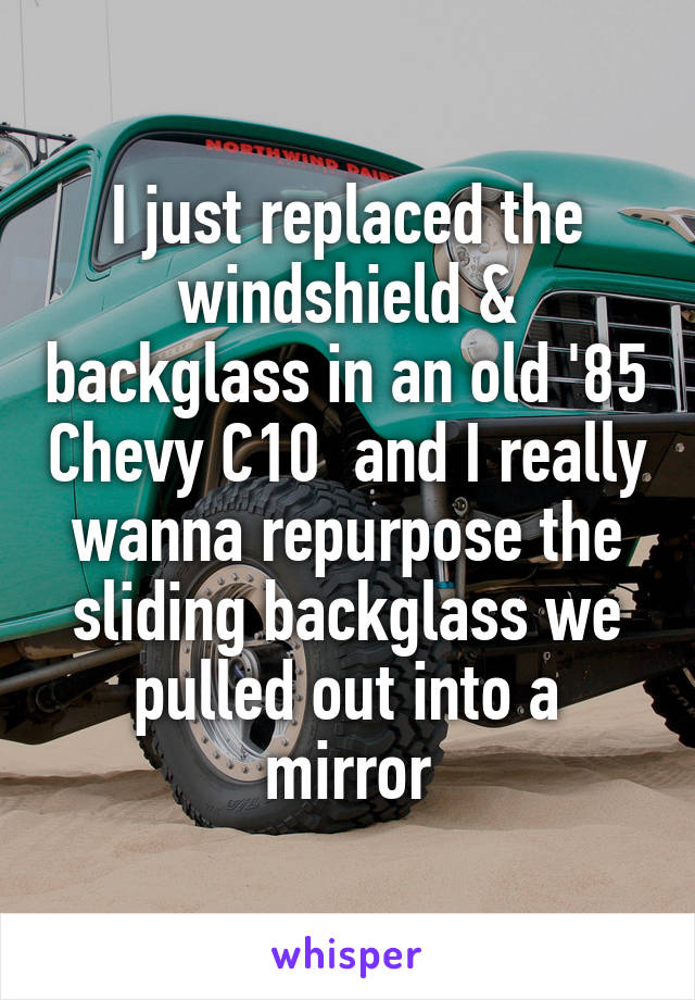 I just replaced the windshield & backglass in an old '85 Chevy C10  and I really wanna repurpose the sliding backglass we pulled out into a mirror
