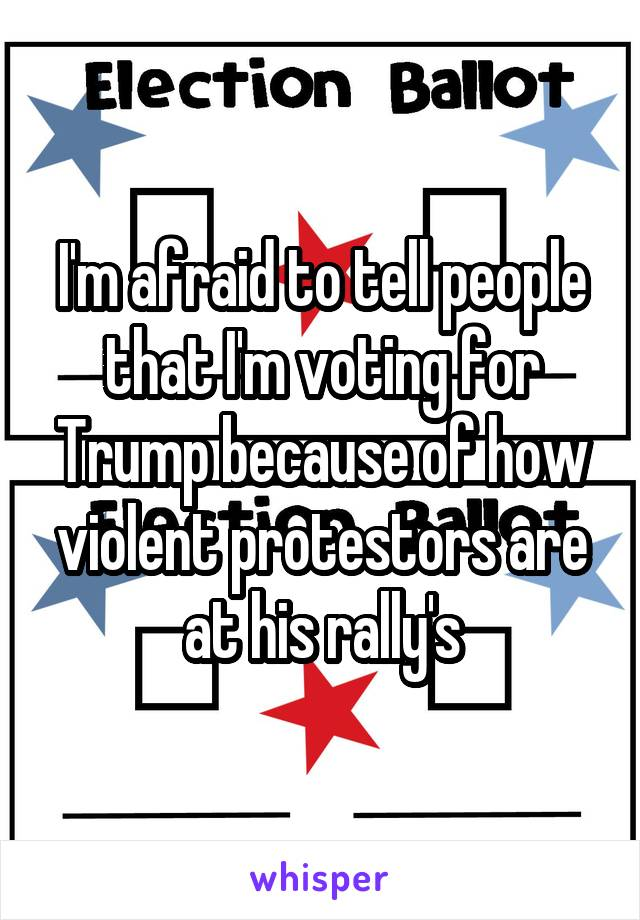 I'm afraid to tell people that I'm voting for Trump because of how violent protestors are at his rally's