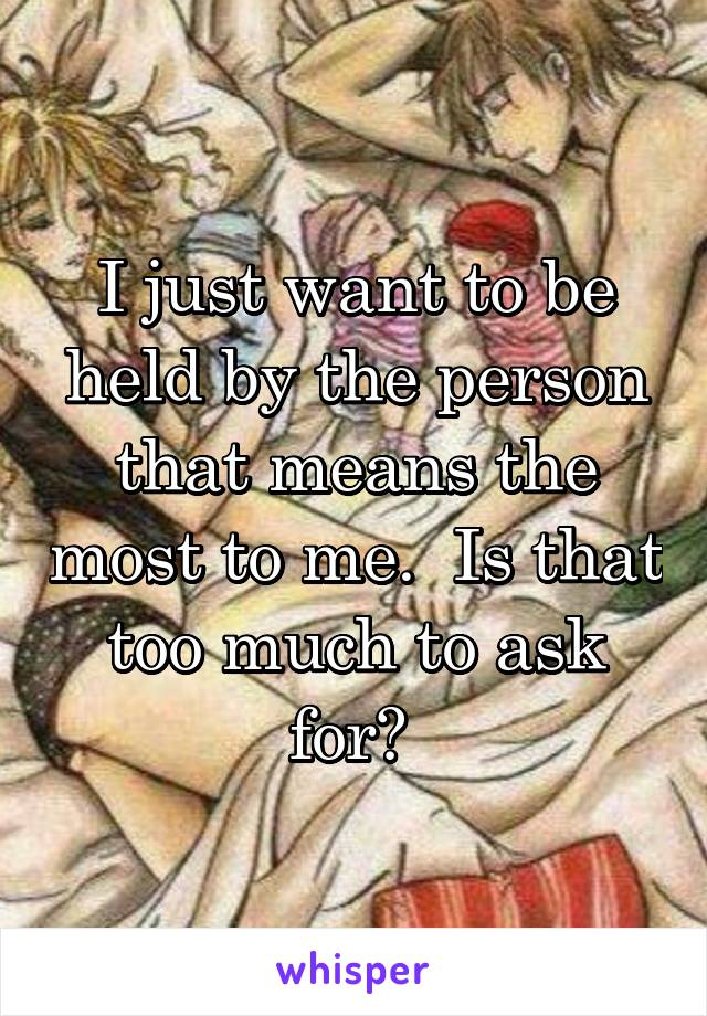 I just want to be held by the person that means the most to me.  Is that too much to ask for?