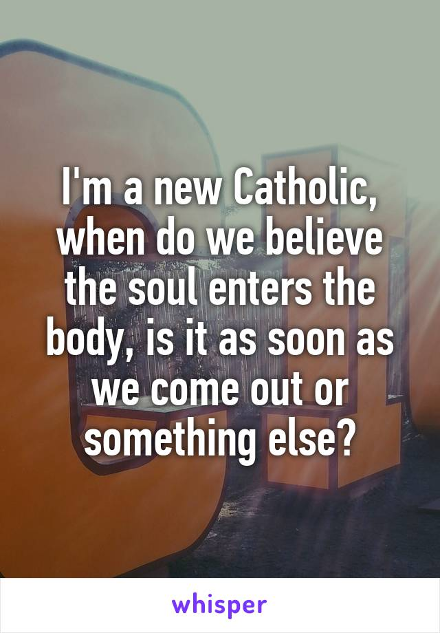 I'm a new Catholic, when do we believe the soul enters the body, is it as soon as we come out or something else?