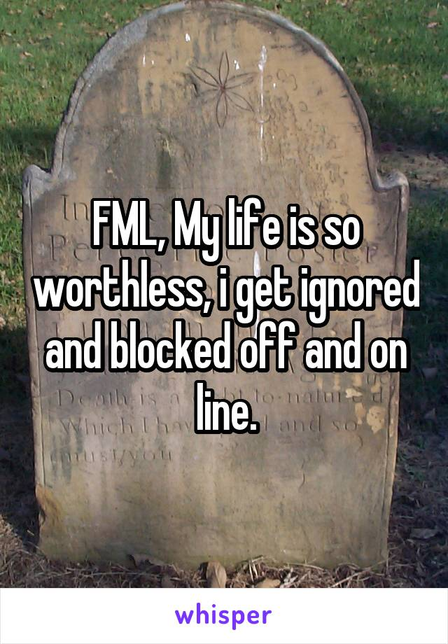 FML, My life is so worthless, i get ignored and blocked off and on line.