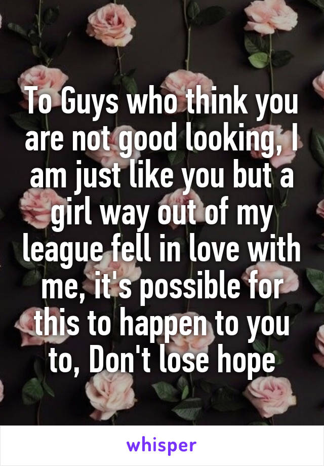 To Guys who think you are not good looking, I am just like you but a girl way out of my league fell in love with me, it's possible for this to happen to you to, Don't lose hope