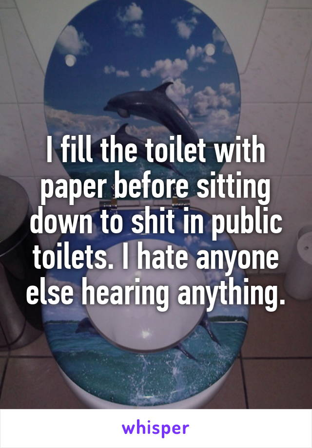 I fill the toilet with paper before sitting down to shit in public toilets. I hate anyone else hearing anything.