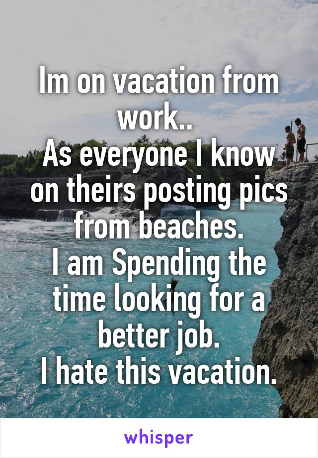 Im on vacation from work..  As everyone I know on theirs posting pics from beaches. I am Spending the time looking for a better job. I hate this vacation.