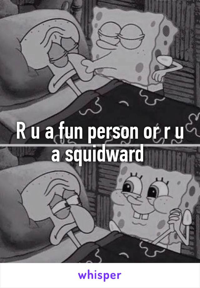 R u a fun person or r u a squidward