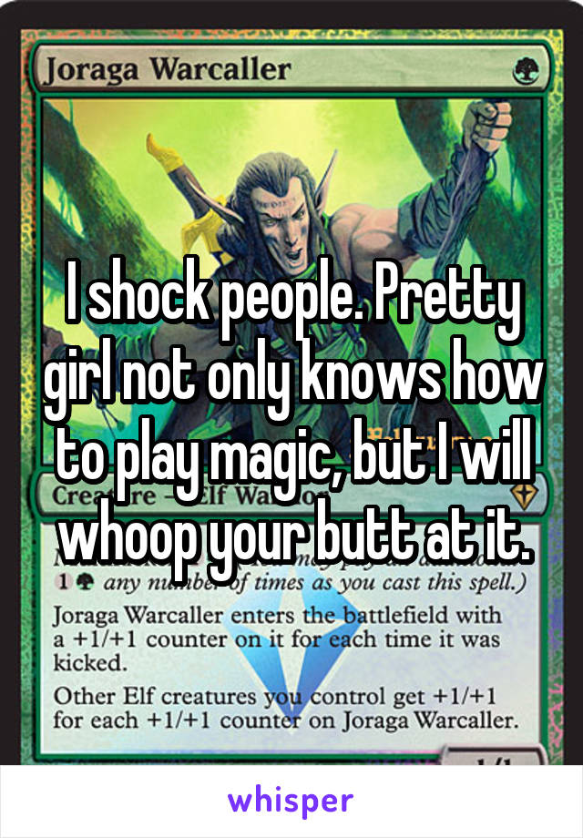 I shock people. Pretty girl not only knows how to play magic, but I will whoop your butt at it.